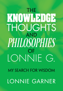 """Dog Ear Publishing releases """"The Knowledge Thoughts and Philosophies of Lonnie G.: My Search for Wisdom"""" by Lonnie Garner."""