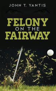 "Dog Ear Publishing releases ""Felony on the Fairway"" by John T. Yantis."