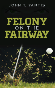 "Dog Ear Publishing releases ""Felony on the Fairway"" by John T. Yantis."